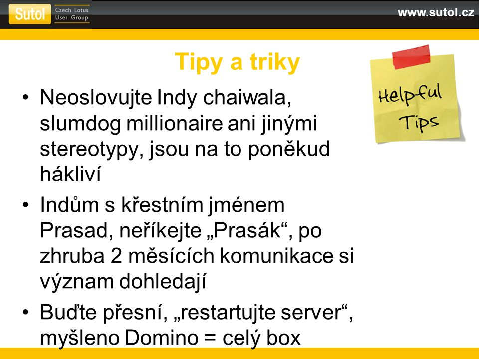 """www.sutol.cz Neoslovujte Indy chaiwala, slumdog millionaire ani jinými stereotypy, jsou na to poněkud hákliví Indům s křestním jménem Prasad, neříkejte """"Prasák , po zhruba 2 měsících komunikace si význam dohledají Buďte přesní, """"restartujte server , myšleno Domino = celý box Tipy a triky"""