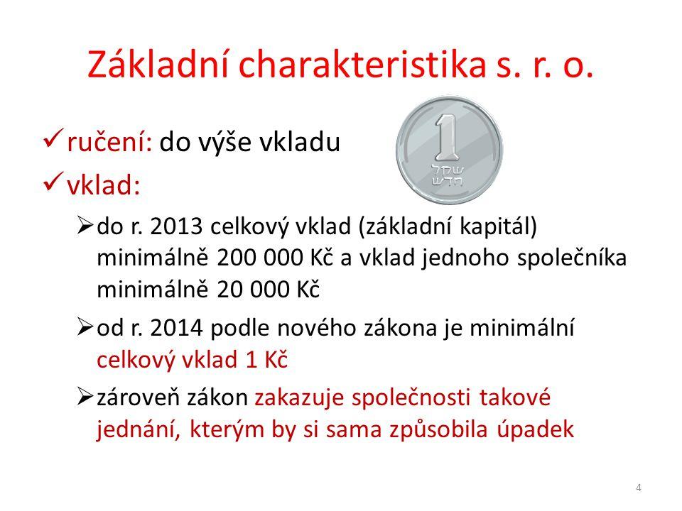 Základní charakteristika s. r. o. ručení: do výše vkladu vklad:  do r. 2013 celkový vklad (základní kapitál) minimálně 200 000 Kč a vklad jednoho spo