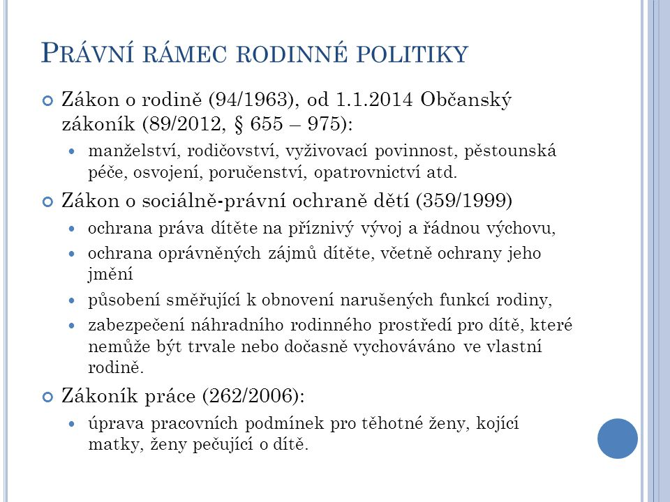 P RÁVNÍ RÁMEC RODINNÉ POLITIKY Zákon o rodině (94/1963), od 1.1.2014 Občanský zákoník (89/2012, § 655 – 975): manželství, rodičovství, vyživovací povi