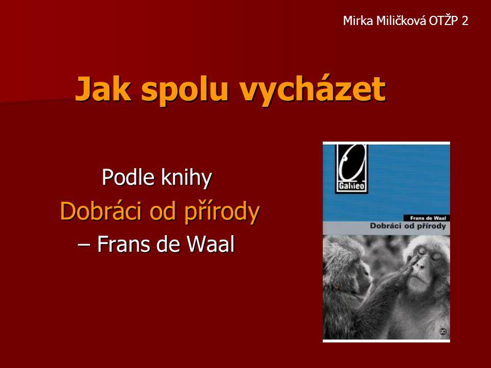 Jak spolu vycházet Podle knihy Dobráci od přírody Dobráci od přírody – Frans de Waal Mirka Miličková OTŽP 2