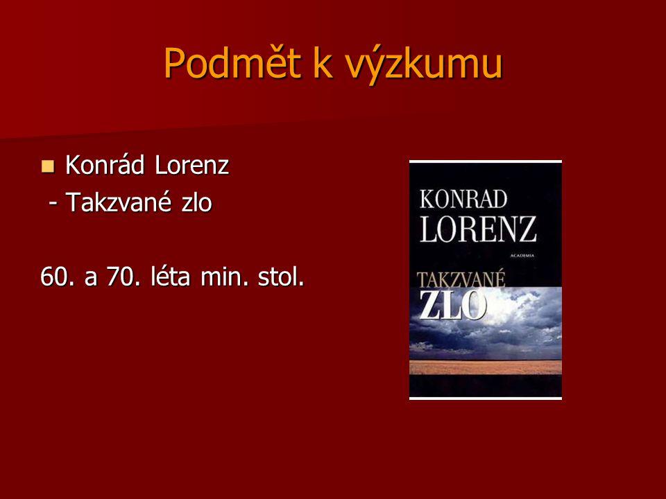 Podmět k výzkumu Konrád Lorenz Konrád Lorenz - Takzvané zlo - Takzvané zlo 60. a 70. léta min. stol.