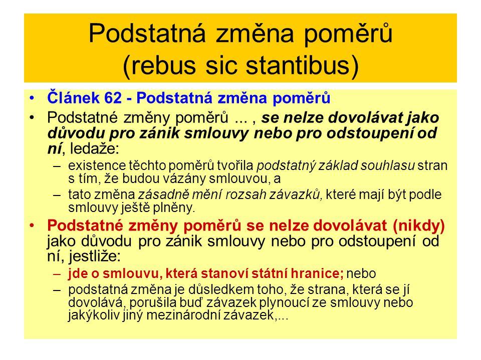 Podstatná změna poměrů (rebus sic stantibus) Článek 62 - Podstatná změna poměrů Podstatné změny poměrů..., se nelze dovolávat jako důvodu pro zánik sm