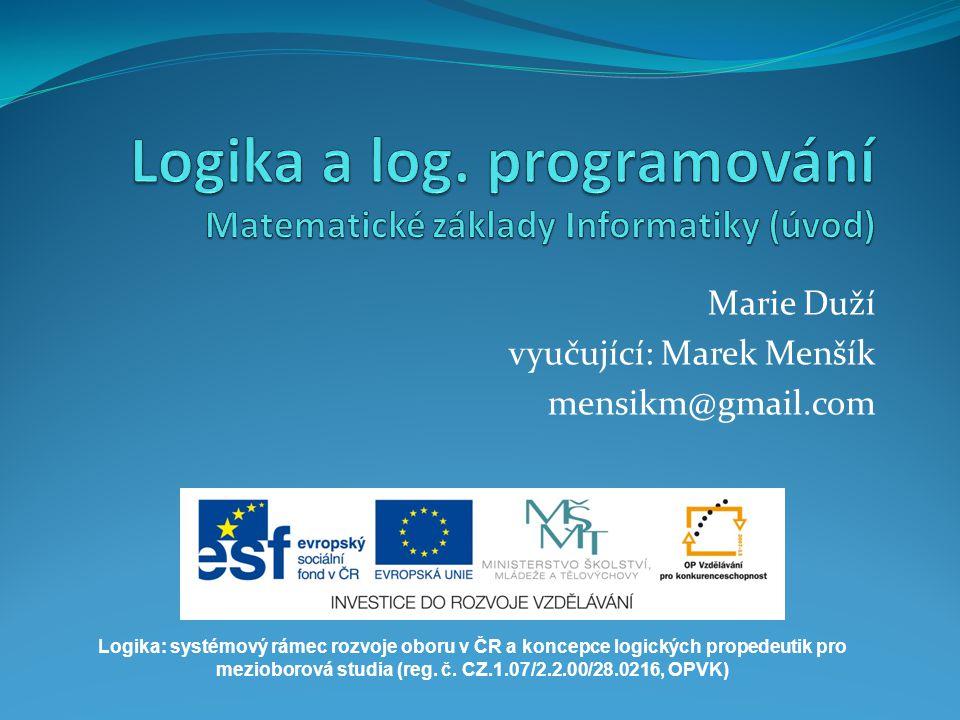 Marie Duží vyučující: Marek Menšík mensikm@gmail.com Logika: systémový rámec rozvoje oboru v ČR a koncepce logických propedeutik pro mezioborová studi
