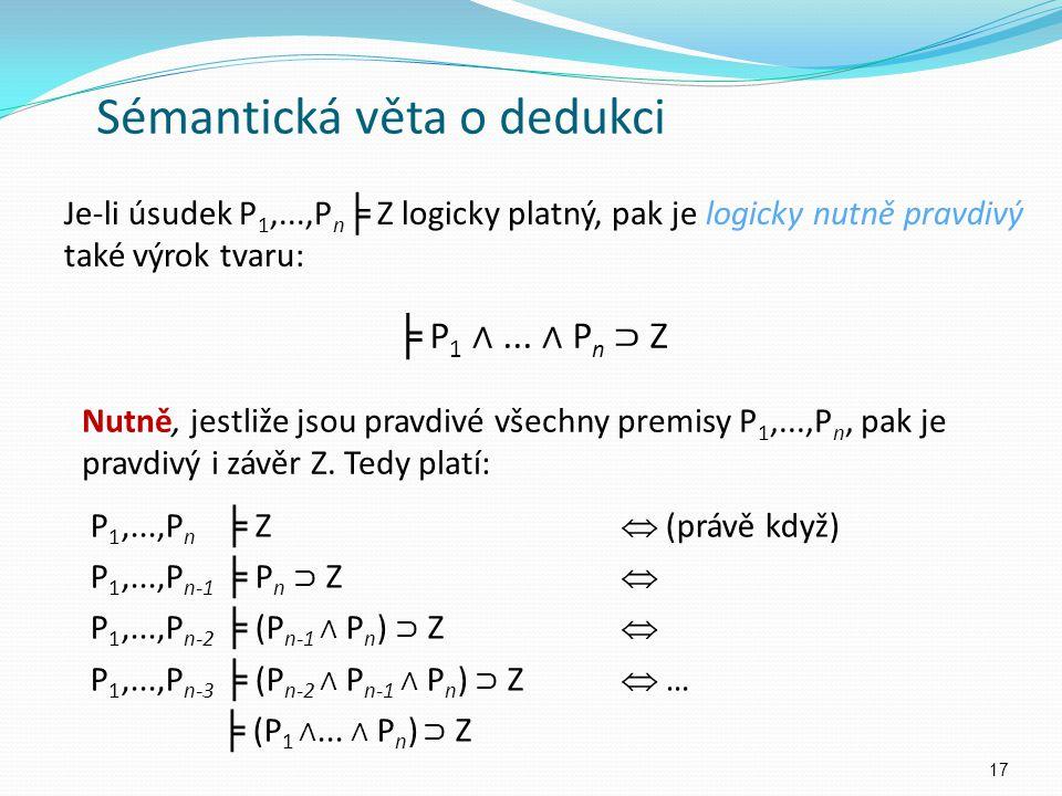 Je-li úsudek P 1,...,P n ╞ Z logicky platný, pak je logicky nutně pravdivý také výrok tvaru: 17 Sémantická věta o dedukci P 1,...,P n ╞ Z  (právě když) P 1,...,P n-1 ╞ P n ⊃ Z  P 1,...,P n-2 ╞ (P n-1 ∧ P n ) ⊃ Z  P 1,...,P n-3 ╞ (P n-2 ∧ P n-1 ∧ P n ) ⊃ Z  … ╞ (P 1 ∧...