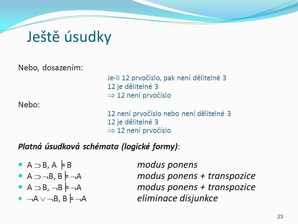 Nebo, dosazením: Je-li 12 prvočíslo, pak není dělitelné 3 12 je dělitelné 3  12 není prvočíslo Nebo: 12 není prvočíslo nebo není dělitelné 3 12 je dělitelné 3  12 není prvočíslo Platná úsudková schémata (logické formy): A  B, A ╞ B modus ponens A   B, B ╞  A modus ponens + transpozice A  B,  B ╞  A modus ponens + transpozice  A   B, B ╞  A eliminace disjunkce 23 Ještě úsudky