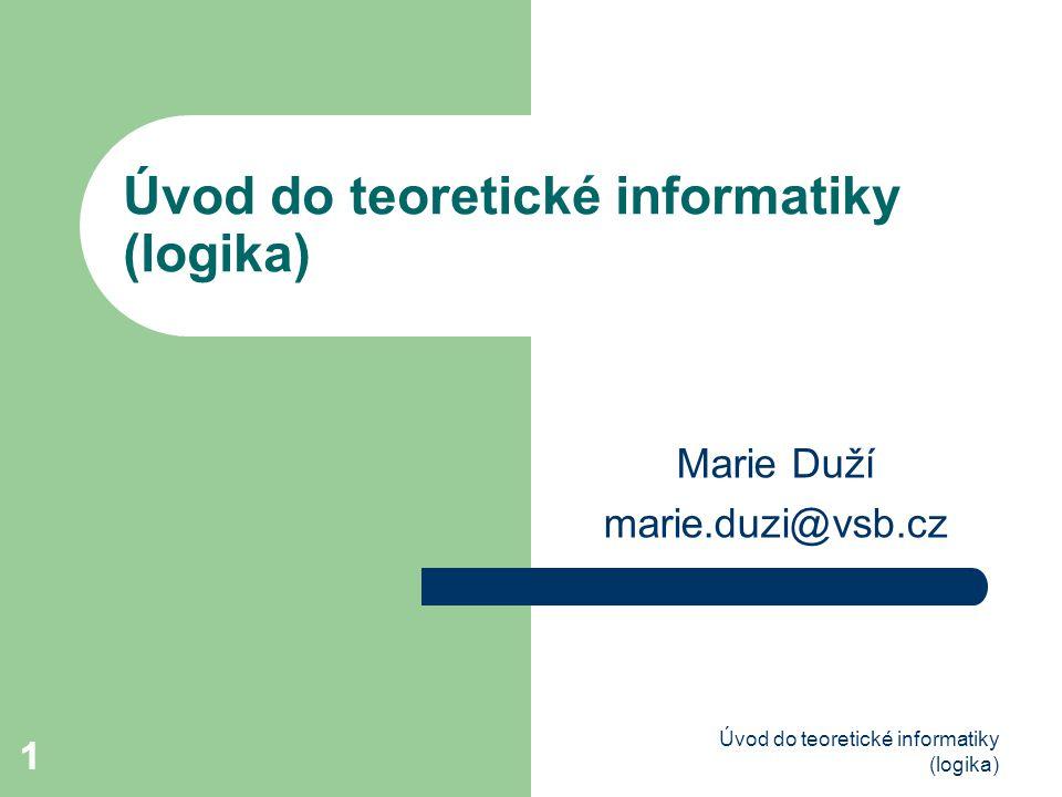 1 Úvod do teoretické informatiky (logika) 1 Marie Duží marie.duzi@vsb.cz