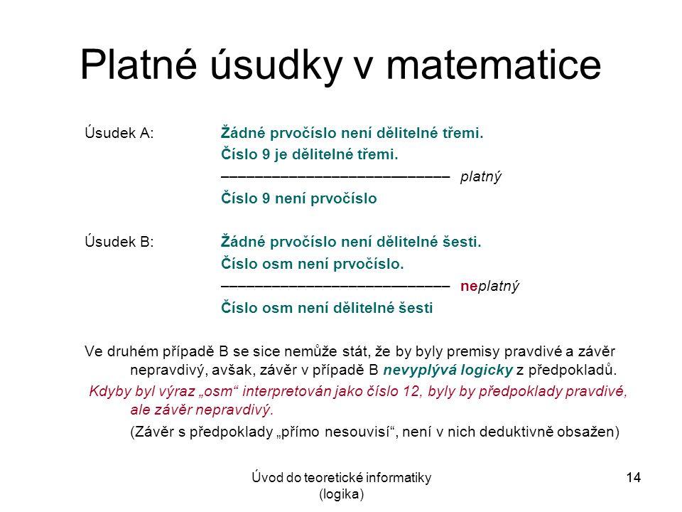14Úvod do teoretické informatiky (logika) 14 Platné úsudky v matematice Úsudek A:Žádné prvočíslo není dělitelné třemi. Číslo 9 je dělitelné třemi. –––