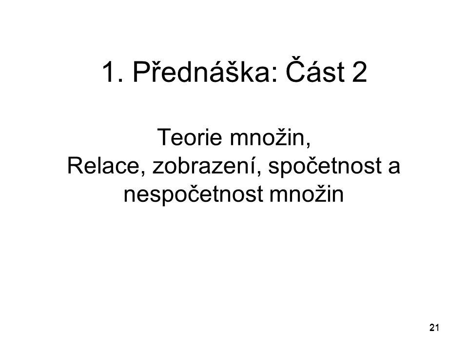 21 1. Přednáška: Část 2 Teorie množin, Relace, zobrazení, spočetnost a nespočetnost množin