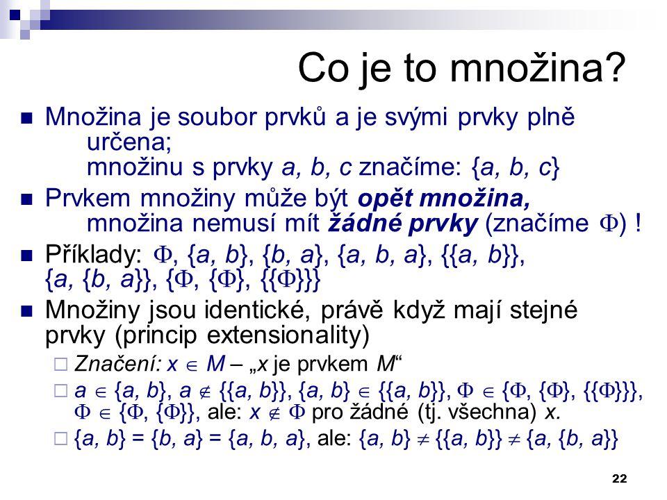 22 Co je to množina? Množina je soubor prvků a je svými prvky plně určena; množinu s prvky a, b, c značíme: {a, b, c} Prvkem množiny může být opět mno