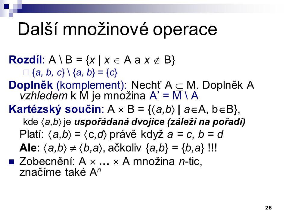 26 Další množinové operace Rozdíl: A \ B = {x | x  A a x  B}  {a, b, c} \ {a, b} = {c} Doplněk (komplement): Nechť A  M. Doplněk A vzhledem k M je