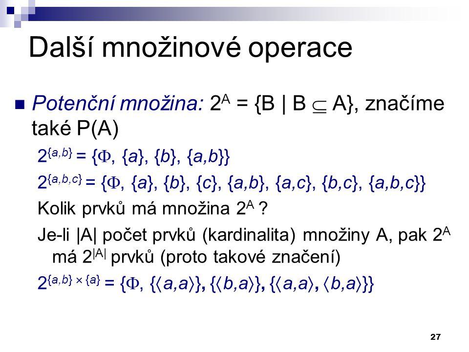 27 Další množinové operace Potenční množina: 2 A = {B | B  A}, značíme také P(A) 2 {a,b} = { , {a}, {b}, {a,b}} 2 {a,b,c} = { , {a}, {b}, {c}, {a,b
