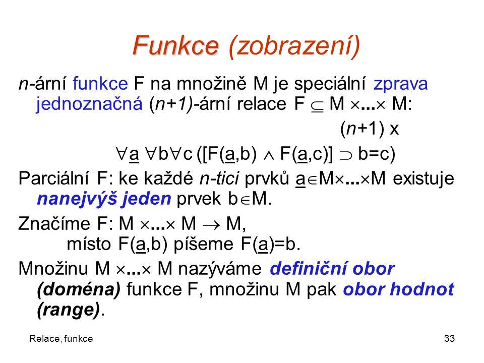 33Relace, funkce Funkce Funkce (zobrazení) n-ární funkce F na množině M je speciální zprava jednoznačná (n+1)-ární relace F  M ...  M: (n+1) x  a