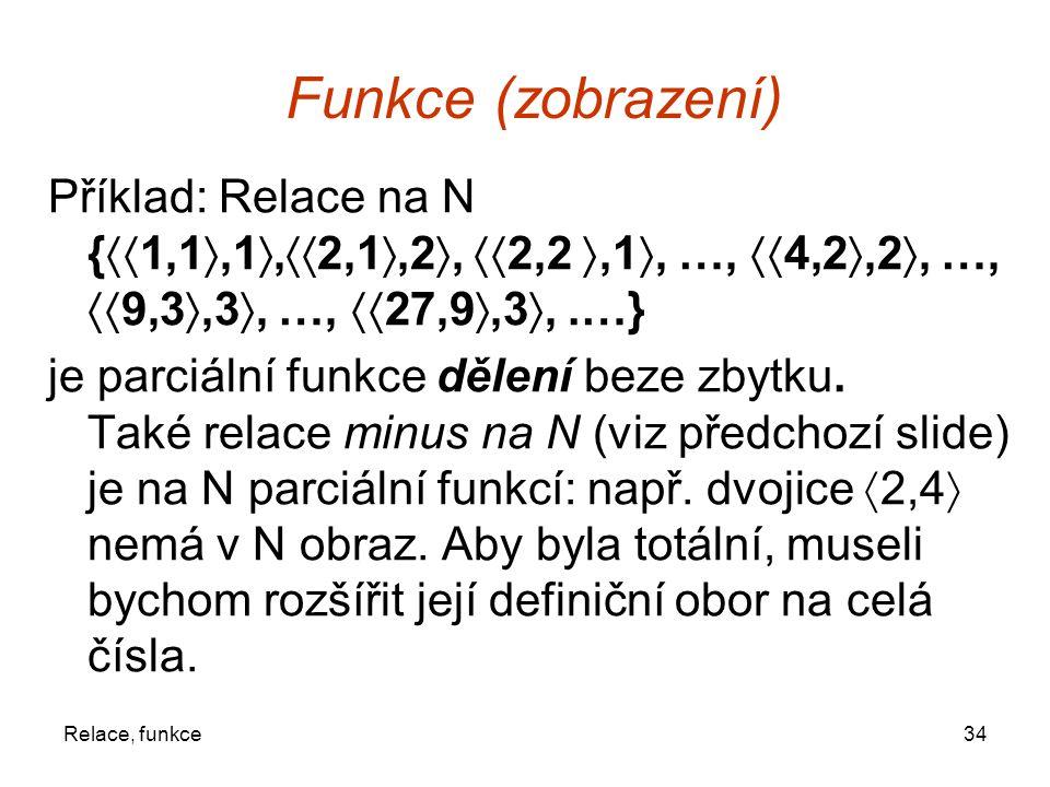 34Relace, funkce Funkce (zobrazení) Příklad: Relace na N {  1,1 ,1 ,  2,1 ,2 ,  2,2 ,1 , …,  4,2 ,2 , …,  9,3 ,3 , …,  27,9 ,3