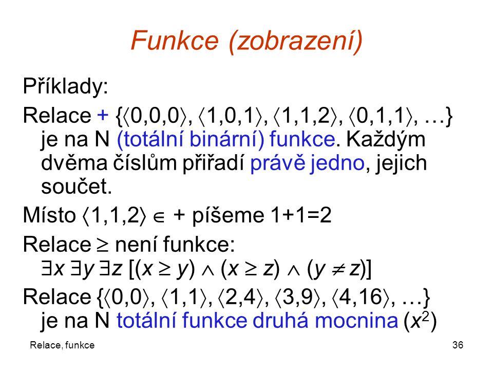 36Relace, funkce Funkce (zobrazení) Příklady: Relace + {  0,0,0 ,  1,0,1 ,  1,1,2 ,  0,1,1 , …} je na N (totální binární) funkce. Každým dvěma