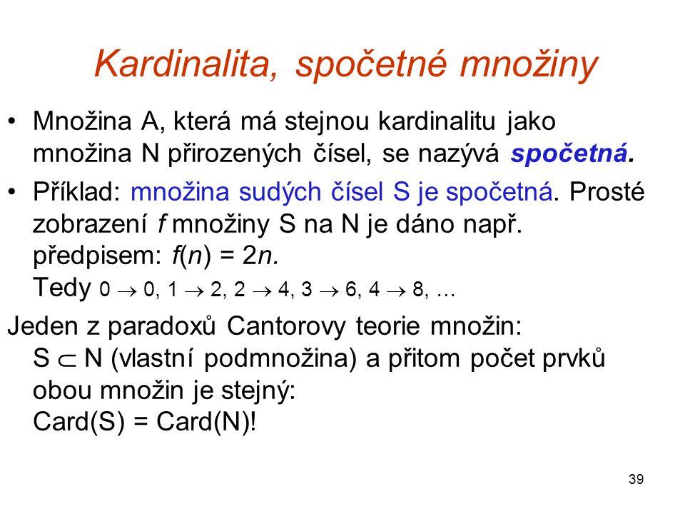 39 Kardinalita, spočetné množiny Množina A, která má stejnou kardinalitu jako množina N přirozených čísel, se nazývá spočetná. Příklad: množina sudých