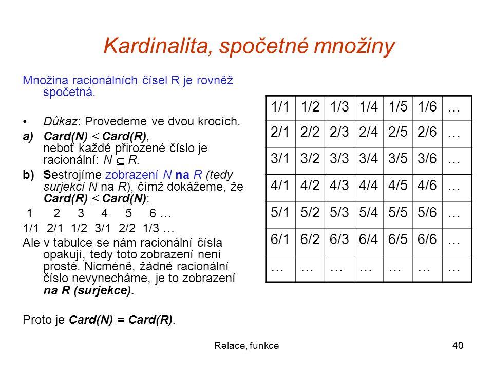 40Relace, funkce40 Kardinalita, spočetné množiny Množina racionálních čísel R je rovněž spočetná. Důkaz: Provedeme ve dvou krocích. a)Card(N)  Card(R
