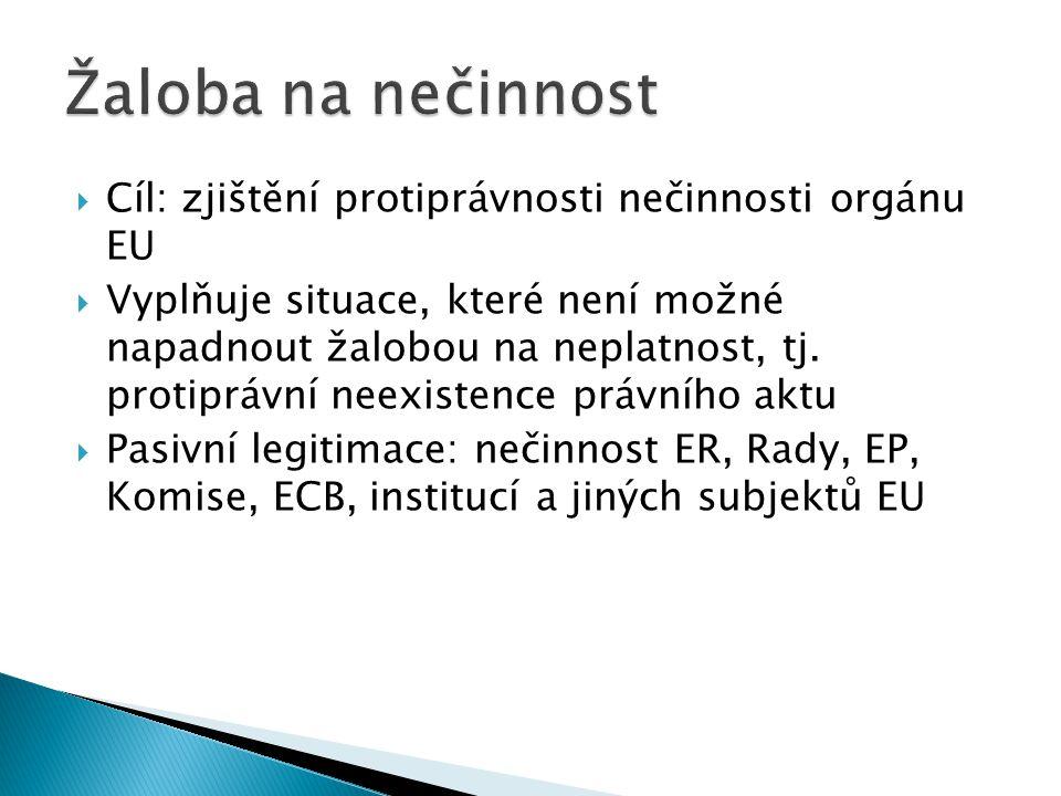  Cíl: zjištění protiprávnosti nečinnosti orgánu EU  Vyplňuje situace, které není možné napadnout žalobou na neplatnost, tj. protiprávní neexistence