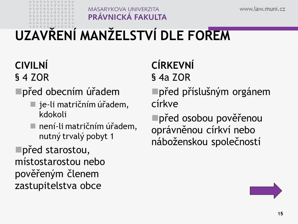 www.law.muni.cz UZAVŘENÍ MANŽELSTVÍ DLE FOREM CIVILNÍ § 4 ZOR před obecním úřadem je-li matričním úřadem, kdokoli není-li matričním úřadem, nutný trva