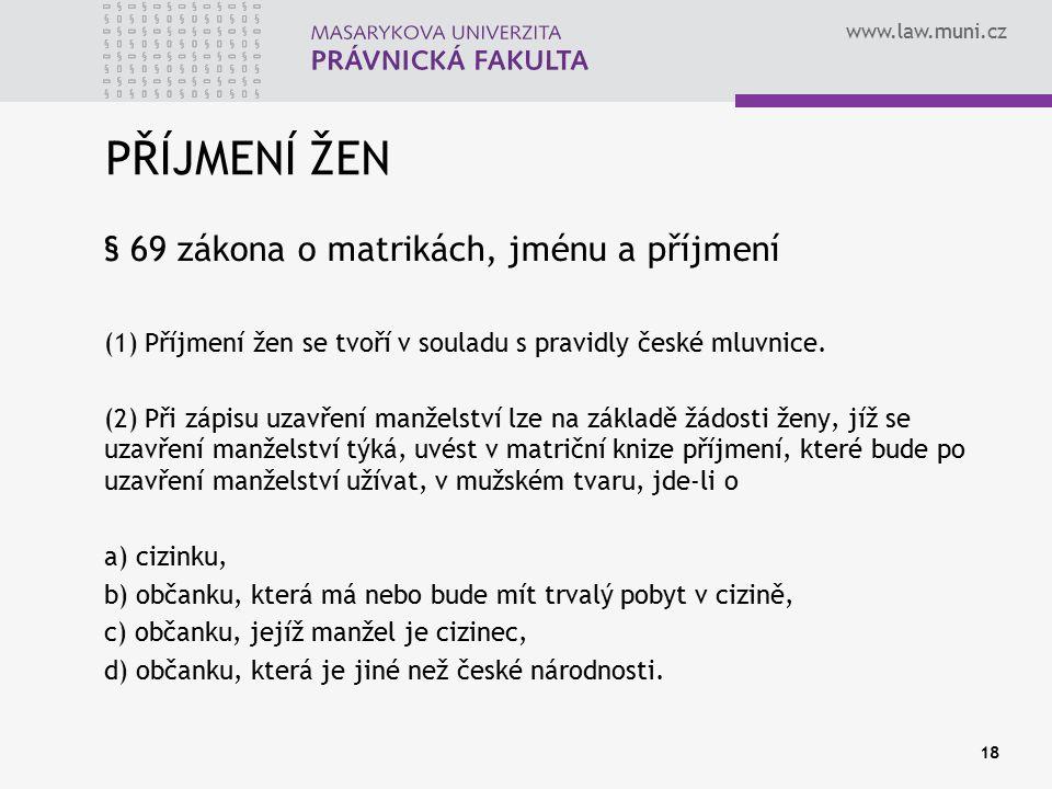 www.law.muni.cz PŘÍJMENÍ ŽEN § 69 zákona o matrikách, jménu a příjmení (1) Příjmení žen se tvoří v souladu s pravidly české mluvnice. (2) Při zápisu u