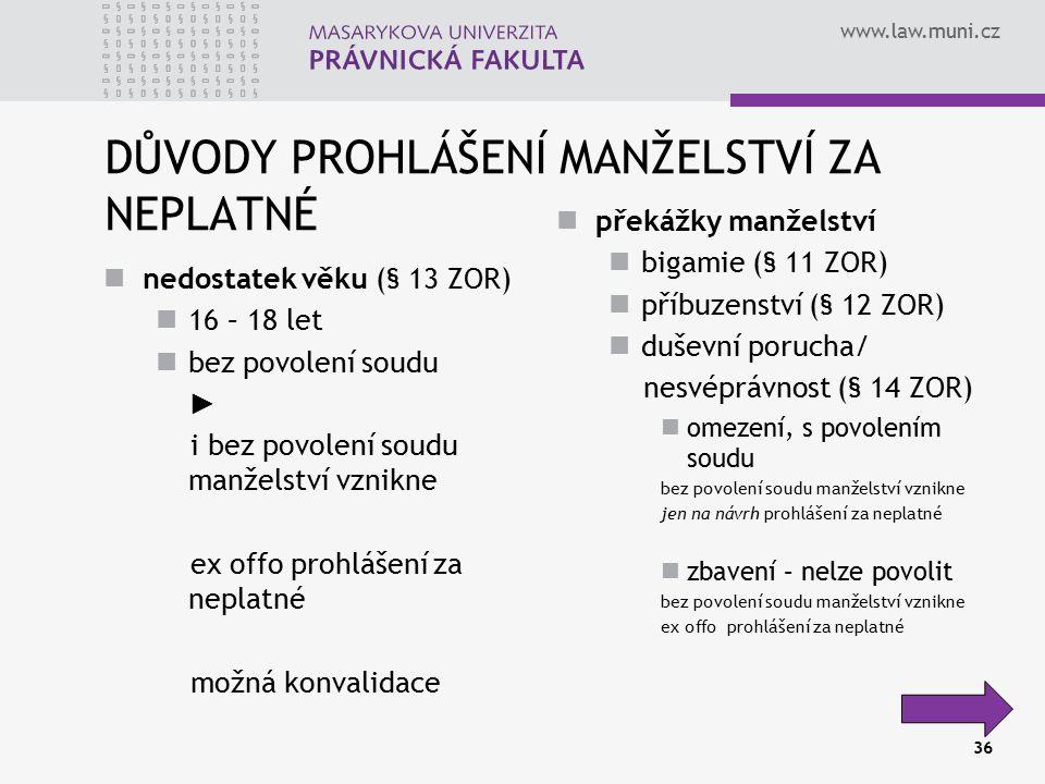 www.law.muni.cz 36 DŮVODY PROHLÁŠENÍ MANŽELSTVÍ ZA NEPLATNÉ nedostatek věku (§ 13 ZOR) 16 – 18 let bez povolení soudu ► i bez povolení soudu manželstv