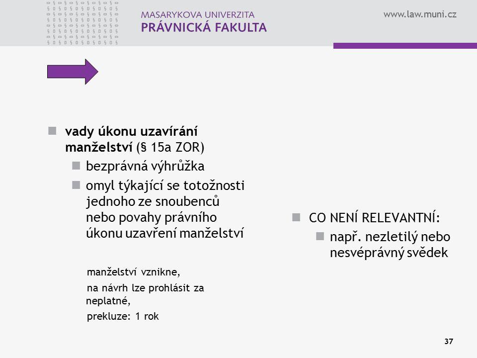 www.law.muni.cz 37 vady úkonu uzavírání manželství (§ 15a ZOR) bezprávná výhrůžka omyl týkající se totožnosti jednoho ze snoubenců nebo povahy právníh
