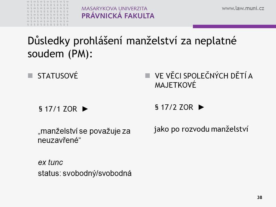 """www.law.muni.cz 38 Důsledky prohlášení manželství za neplatné soudem (PM): STATUSOVÉ § 17/1 ZOR ► """"manželství se považuje za neuzavřené"""" ex tunc statu"""