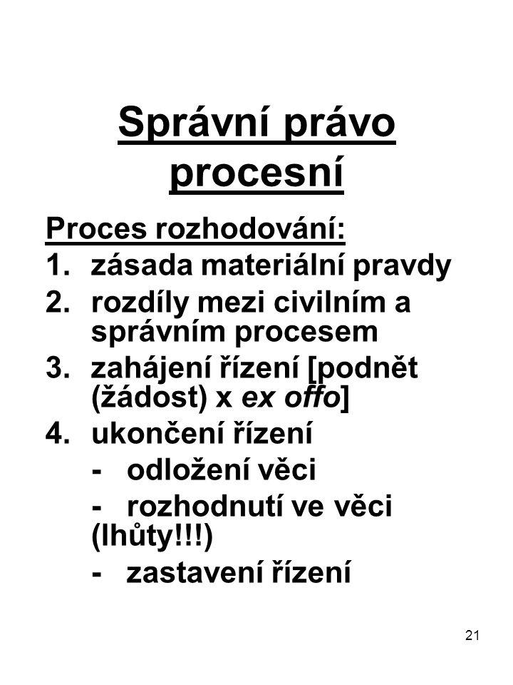 21 Správní právo procesní Proces rozhodování: 1.zásada materiální pravdy 2.rozdíly mezi civilním a správním procesem 3.zahájení řízení [podnět (žádost) x ex offo] 4.ukončení řízení - odložení věci - rozhodnutí ve věci (lhůty!!!) - zastavení řízení