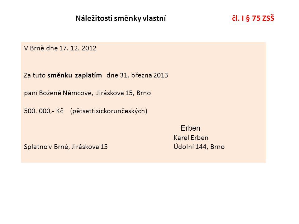 Náležitosti směnky vlastní čl. I § 75 ZSŠ V Brně dne 17. 12. 2012 Za tuto směnku zaplatím dne 31. března 2013 paní Boženě Němcové, Jiráskova 15, Brno