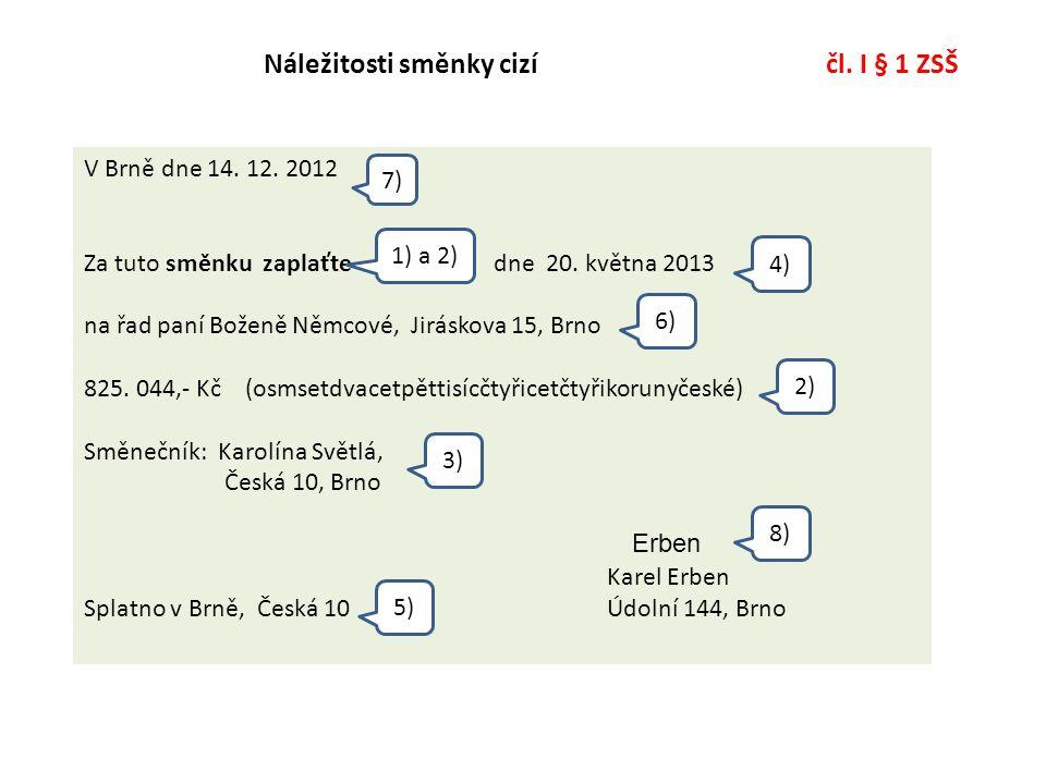 Náležitosti směnky cizí čl. I § 1 ZSŠ V Brně dne 14. 12. 2012 Za tuto směnku zaplaťte dne 20. května 2013 na řad paní Boženě Němcové, Jiráskova 15, Br