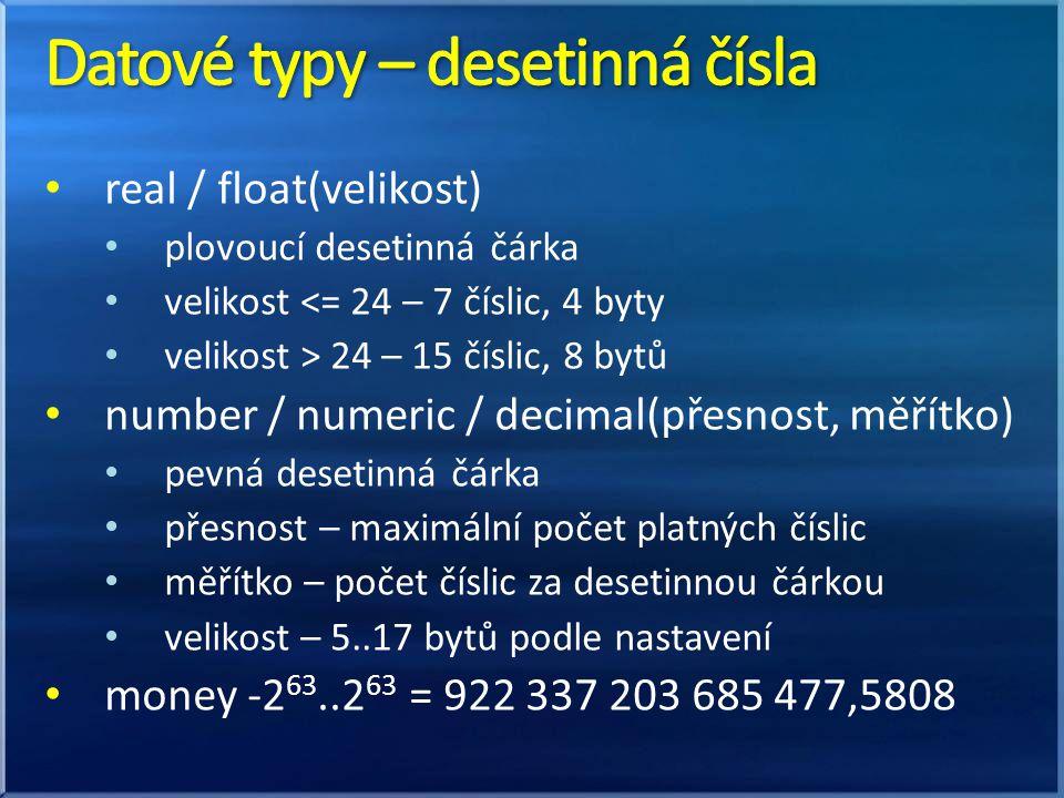 real / float(velikost) plovoucí desetinná čárka velikost <= 24 – 7 číslic, 4 byty velikost > 24 – 15 číslic, 8 bytů number / numeric / decimal(přesnos