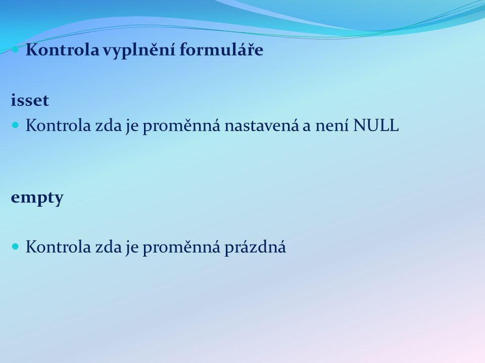 Kontrola vyplnění formuláře isset Kontrola zda je proměnná nastavená a není NULL empty Kontrola zda je proměnná prázdná