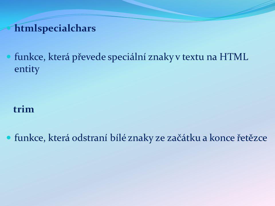 htmlspecialchars funkce, která převede speciální znaky v textu na HTML entity trim funkce, která odstraní bílé znaky ze začátku a konce řetězce
