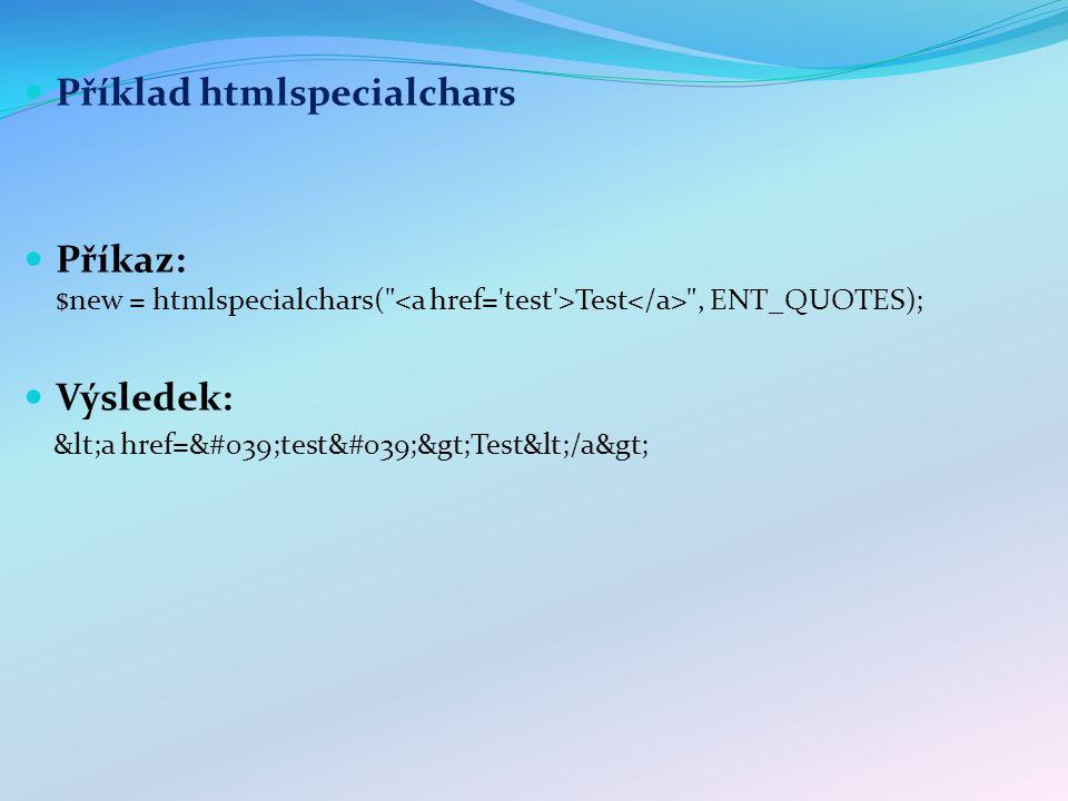 Příklad htmlspecialchars Příkaz: $new = htmlspecialchars( Test , ENT_QUOTES); Výsledek: <a href=&#039;test&#039;>Test</a>