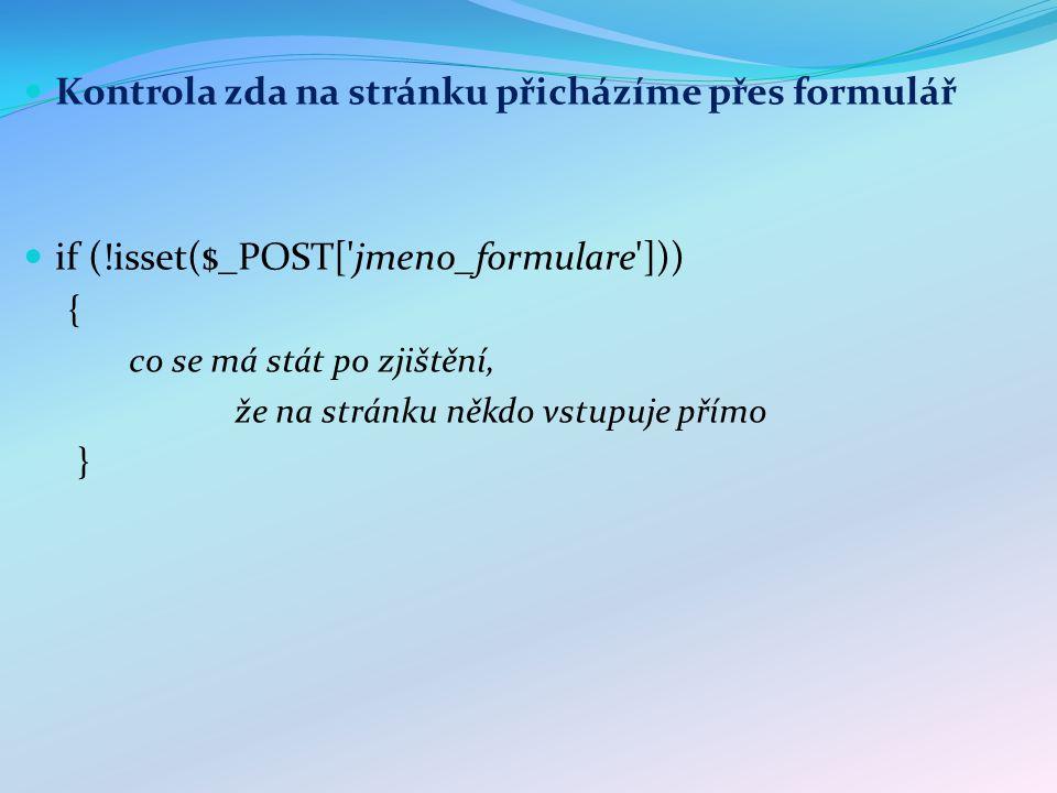 Kontrola zda na stránku přicházíme přes formulář if (!isset($_POST[ jmeno_formulare ])) { co se má stát po zjištění, že na stránku někdo vstupuje přímo }
