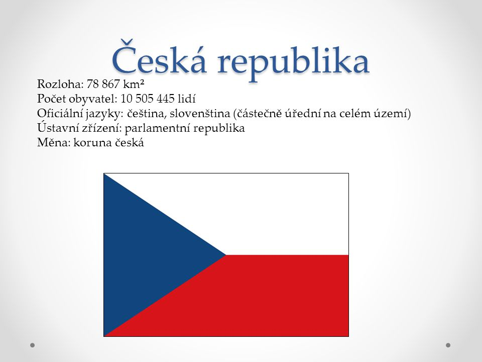 Česká republika Rozloha: 78 867 km² Počet obyvatel: 10 505 445 lidí Oficiální jazyky: čeština, slovenština (částečně úřední na celém území) Ústavní zř