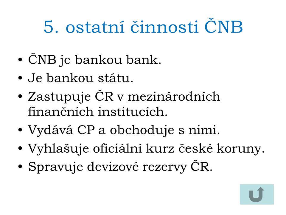 5.ostatní činnosti ČNB ČNB je bankou bank. Je bankou státu. Zastupuje ČR v mezinárodních finančních institucích. Vydává CP a obchoduje s nimi. Vyhlašu