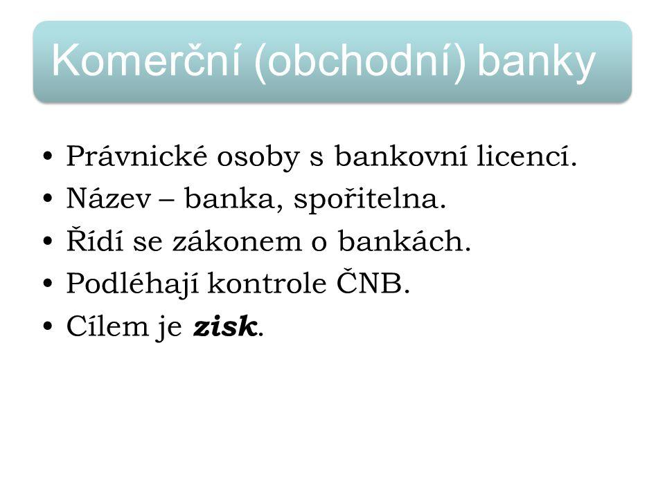 Komerční (obchodní) banky Právnické osoby s bankovní licencí. Název – banka, spořitelna. Řídí se zákonem o bankách. Podléhají kontrole ČNB. Cílem je z