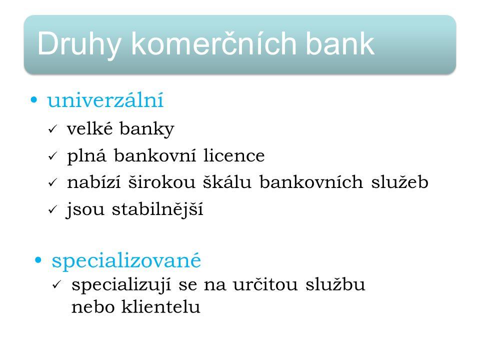 Druhy komerčních bank univerzální velké banky plná bankovní licence nabízí širokou škálu bankovních služeb jsou stabilnější specializované specializují se na určitou službu nebo klientelu