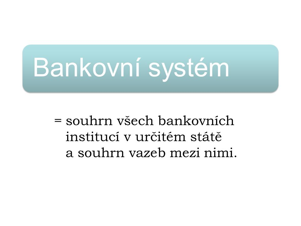 Bankovní systém =souhrn všech bankovních institucí v určitém státě a souhrn vazeb mezi nimi.