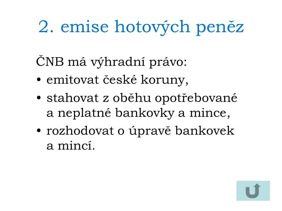 2.emise hotových peněz ČNB má výhradní právo: emitovat české koruny, stahovat z oběhu opotřebované a neplatné bankovky a mince, rozhodovat o úpravě bankovek a mincí.