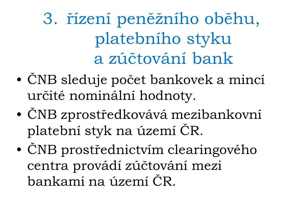 3.řízení peněžního oběhu, platebního styku a zúčtování bank ČNB sleduje počet bankovek a mincí určité nominální hodnoty. ČNB zprostředkovává mezibanko