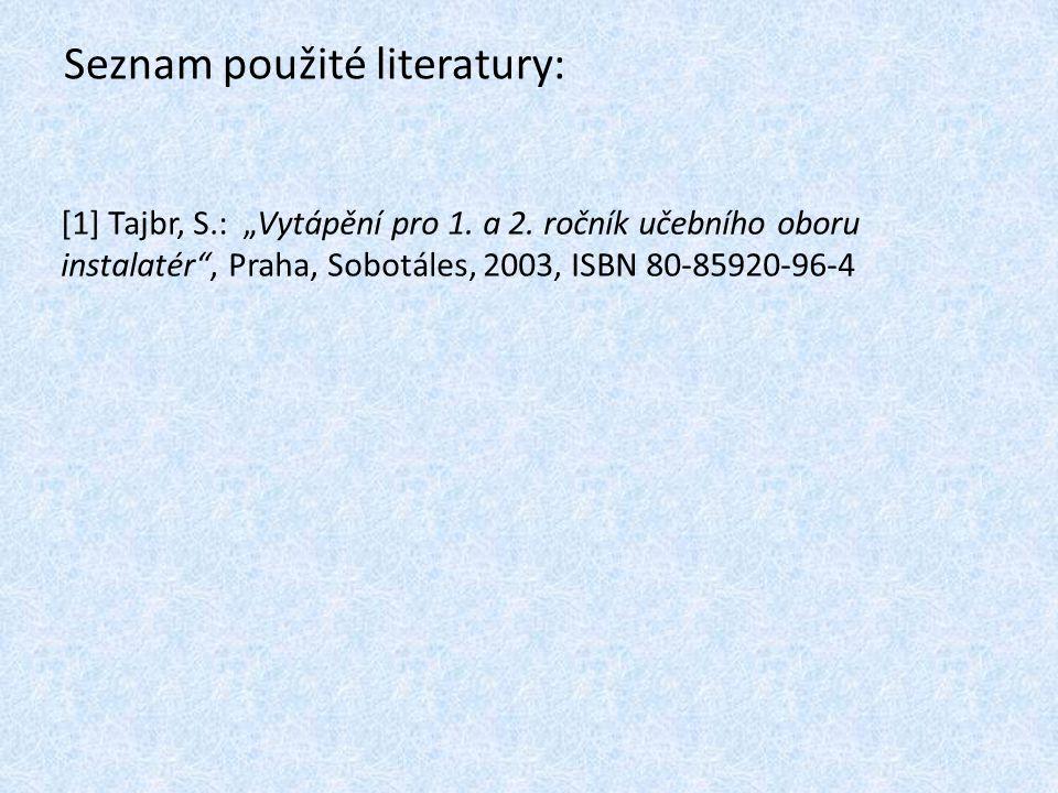 """Seznam použité literatury: [1] Tajbr, S.: """"Vytápění pro 1. a 2. ročník učebního oboru instalatér"""", Praha, Sobotáles, 2003, ISBN 80-85920-96-4"""