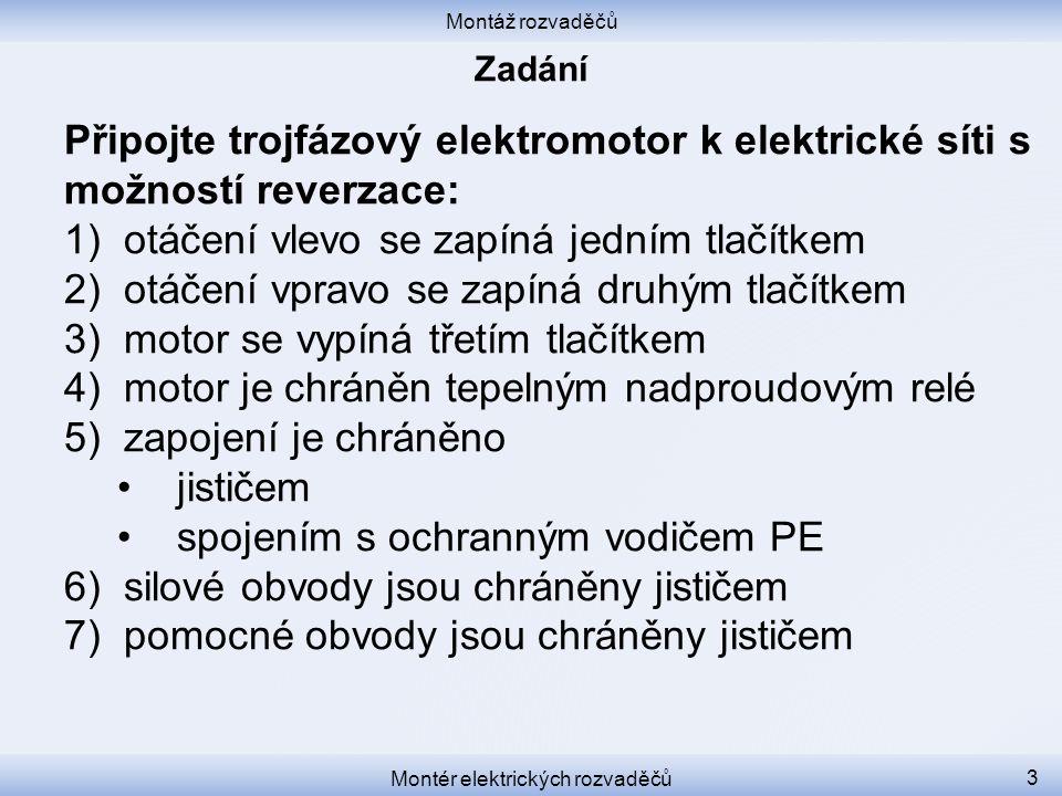 Montáž rozvaděčů Montér elektrických rozvaděčů 3 Připojte trojfázový elektromotor k elektrické síti s možností reverzace: 1)otáčení vlevo se zapíná jedním tlačítkem 2)otáčení vpravo se zapíná druhým tlačítkem 3)motor se vypíná třetím tlačítkem 4)motor je chráněn tepelným nadproudovým relé 5)zapojení je chráněno jističem spojením s ochranným vodičem PE 6)silové obvody jsou chráněny jističem 7)pomocné obvody jsou chráněny jističem