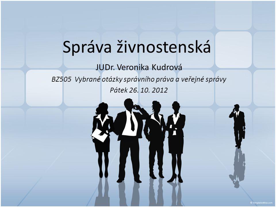 Správa živnostenská JUDr. Veronika Kudrová BZ505 Vybrané otázky správního práva a veřejné správy Pátek 26. 10. 2012