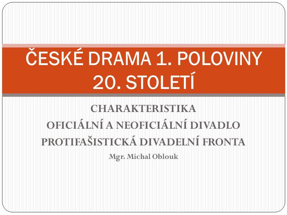 CHARAKTERISTIKA OFICIÁLNÍ A NEOFICIÁLNÍ DIVADLO PROTIFAŠISTICKÁ DIVADELNÍ FRONTA Mgr. Michal Oblouk ČESKÉ DRAMA 1. POLOVINY 20. STOLETÍ