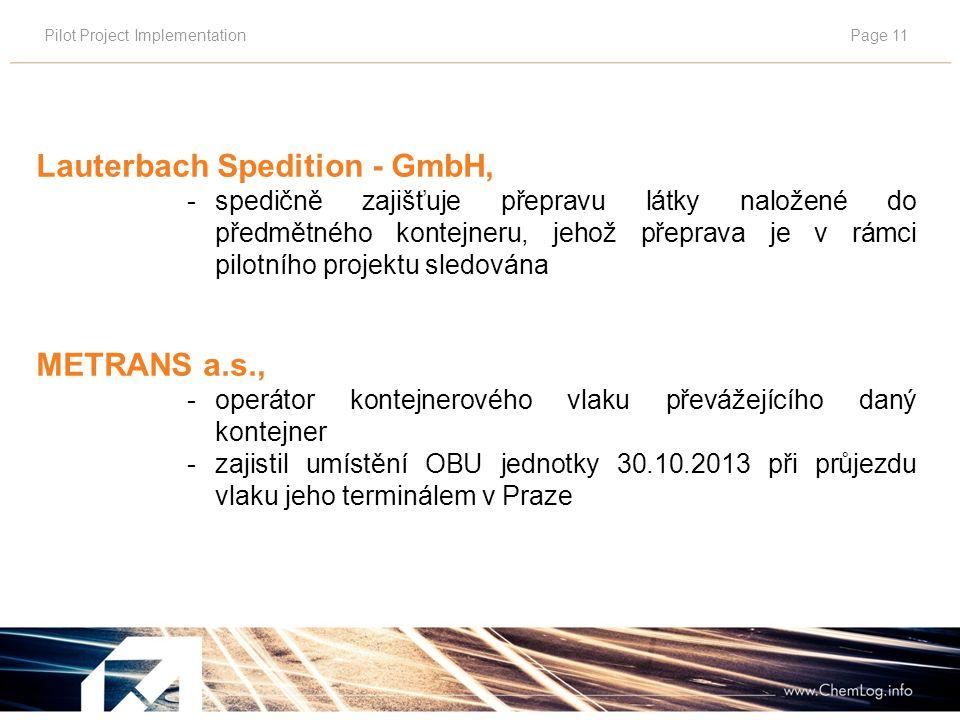 Pilot Project ImplementationPage 11 Lauterbach Spedition - GmbH, - spedičně zajišťuje přepravu látky naložené do předmětného kontejneru, jehož přeprava je v rámci pilotního projektu sledována METRANS a.s., - operátor kontejnerového vlaku převážejícího daný kontejner - zajistil umístění OBU jednotky 30.10.2013 při průjezdu vlaku jeho terminálem v Praze