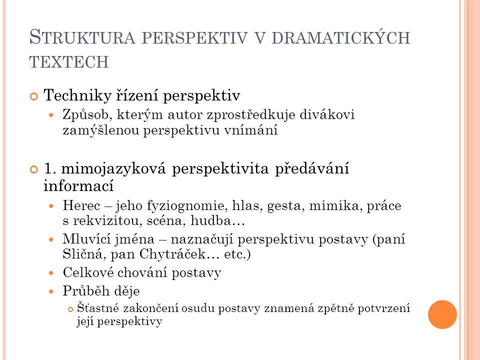 S TRUKTURA PERSPEKTIV V DRAMATICKÝCH TEXTECH Techniky řízení perspektiv Způsob, kterým autor zprostředkuje divákovi zamýšlenou perspektivu vnímání 1.