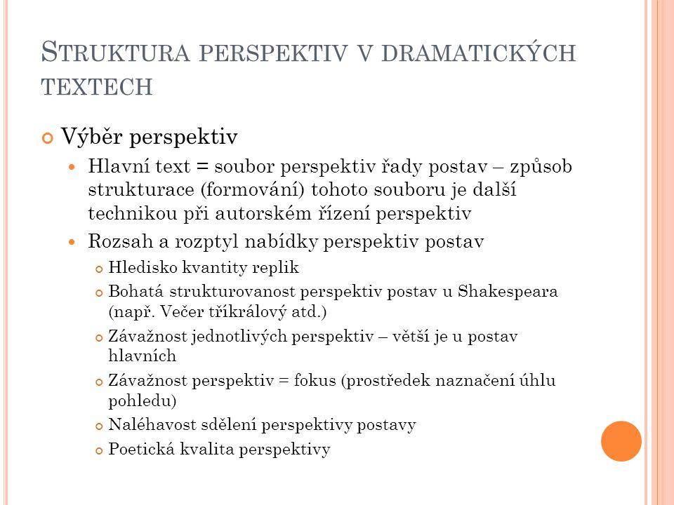 S TRUKTURA PERSPEKTIV V DRAMATICKÝCH TEXTECH Výběr perspektiv Hlavní text = soubor perspektiv řady postav – způsob strukturace (formování) tohoto soub
