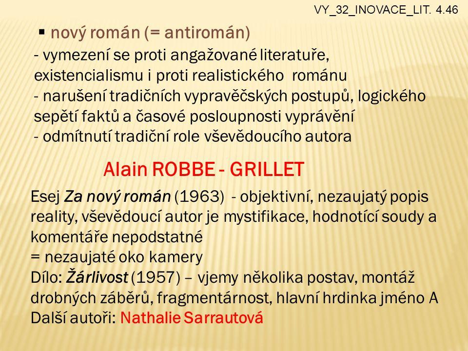  nový román (= antiromán) - vymezení se proti angažované literatuře, existencialismu i proti realistického románu - narušení tradičních vypravěčských postupů, logického sepětí faktů a časové posloupnosti vyprávění - odmítnutí tradiční role vševědoucího autora Alain ROBBE - GRILLET Esej Za nový román (1963) - objektivní, nezaujatý popis reality, vševědoucí autor je mystifikace, hodnotící soudy a komentáře nepodstatné = nezaujaté oko kamery Dílo: Žárlivost (1957) – vjemy několika postav, montáž drobných záběrů, fragmentárnost, hlavní hrdinka jméno A Další autoři: Nathalie Sarrautová VY_32_INOVACE_LIT.