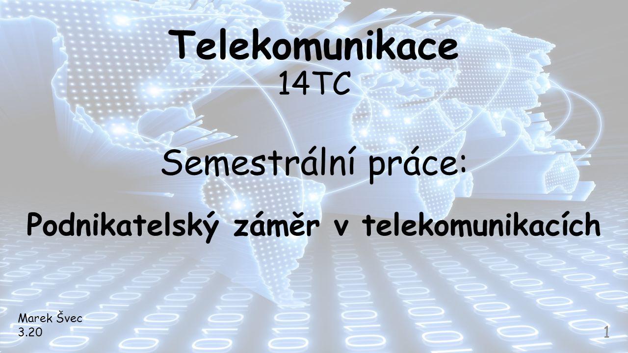 Telekomunikace 14TC Semestrální práce: Podnikatelský záměr v telekomunikacích Marek Švec 3.20 1